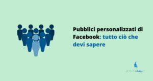 Pubblici personalizzati di Facebook: tutto ciò che devi sapere