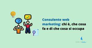 Consulente web marketing: chi è? Che cosa fa e di che cosa si occupa